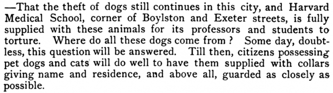 -That the theft of dogs still continues in this city, and Harvard Medical School, corner of Boylston and Exeter streets, is fully supplied with these animals for its professors and students to torture. Where do all of these dogs come from? Some day, doubtless, this question will be answered. Till then, citizens possessing pet dogs and cats will do well to have them supplied with collars giving name and residence, and above all, guarded as closely as possible.